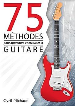 La guitare facile - 75 MÉTHODES POUR APPRENDRE ET MAÎTRISER LA GUITARE: ce que tout guitariste doit connaître pour progresser à la guitare par [Michaud, Cyril]