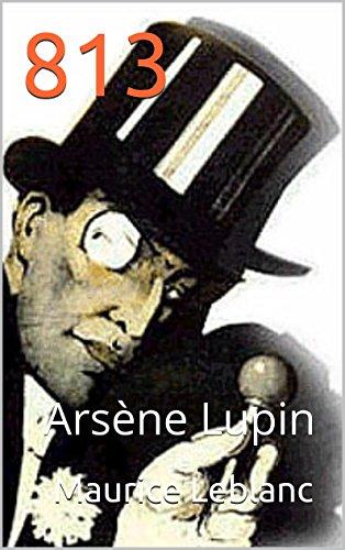 813 (Annoté) biographie de l'auteur Maurice Leblanc: Arsène Lupin