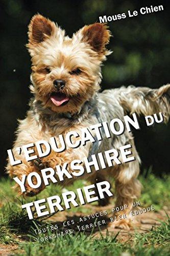 L'EDUCATION DU YORKSHIRE TERRIER: Toutes les astuces pour un Yorkshire Terrier bien éduqué par Mouss Le Chien