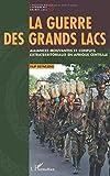La guerre des Grands Lacs. Alliances mouvantes et conflits extraterritoriaux en Afrique Centrale