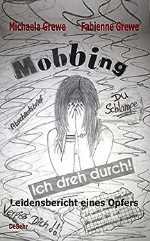 Mobbing - Ich dreh durch - Leidensbericht eines Opfer