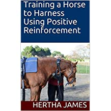 Training a Horse to Harness Using Positive Reinforcement (Life Skills for Horses Book 11) (English Edition)