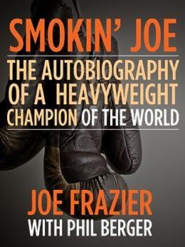 Smokin' Joe: The Autobiography of a Heavyweight Champion of the World, Smokin' Joe Frazier by [Frazier, Joe, Berger, Phil]