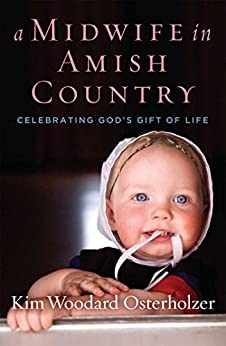 A Midwife in Amish Country: Celebrating God's Gift of Life by [Osterholzer, Kim Woodard]
