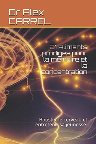 21 Aliments prodiges pour la mémoire et la concentration: Booster le cerveau et entretenir sa jeunesse. par Dr Alex CARREL