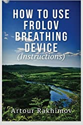How to Use Frolov Breathing Device (Instructions) by Artour Rakhimov (2013-07-01)