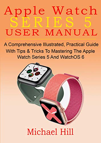 APPLE WATCH SERIES 5 USER MANUAL: A Comprehensive Illustrated, Practical Guide with Tips & Tricks to Mastering the Apple Watch Series 5 And WatchOS 6 (English Edition)