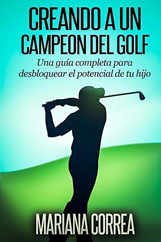 Creando a un  Campeon del Golf: Una guía completa para desbloquear el potencial de tu hijo por Mariana Correa