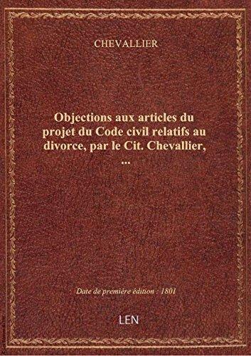 Objections aux articles du projet du Code civil relatifs au divorce, par le Cit. Chevallier,... par CHEVALLIER