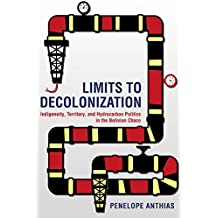 Limits to Decolonization: Indigeneity, Territory, and Hydrocarbon Politics in the Bolivian Chaco (Cornell Series on Land)