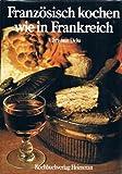 Französisch kochen wie in Frankreich. Ein Koch- und Bilderbuch der klassischen französischen Küche