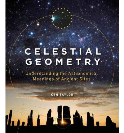 [ CELESTIAL GEOMETRY UNDERSTANDING THE ASTRONOMICAL MEANINGS OF ANCIENT SITES ] By Taylor, Ken ( AUTHOR ) Oct-2012[ Hardback ]