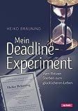 Mein Deadline-Experiment: Vom fiktiven Sterben zum glücklicheren Leben - Heiko Bräuning