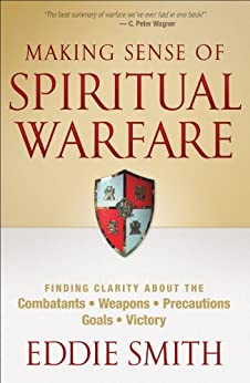 Making Sense of Spiritual Warfare: Finding Clarity About the Combatants, Weapons, Precautions, Goals and Victory di [Smith, Eddie]