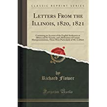 Letters from the Illinois, 1820, 1821: Containing an Account of the English Settlement at Albion and Its Vicinity, and a Refutation of Various ... Particularly of Mr. Cobbett (Classic Reprint)