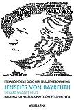 Jenseits von Bayreuth. Richard Wagner heute: Neue kulturwissenschaftliche Perspektiven - Stefan Börnchen