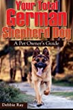 Your Total German Shepherd Dog, a Pet Owner's Guide: The German Shepherd Puppy and Dog