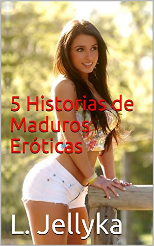 5 Historias de Maduros Eróticas por L. Jellyka