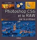 Photoshop CS6 et le RAW par la pratique. (Avec Dvd-rom)...