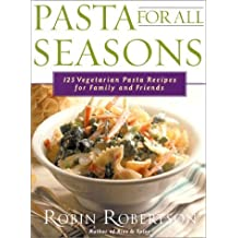 Pasta for All Seasons: 125 Vegetarian Pasta Recipes for Family and Friends by Robin Robertson (2000-10-24)