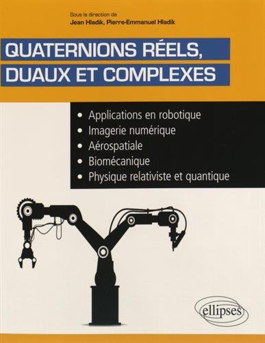 Quaternions Rels Duaux et Complexes Applications en Robotique Imagerie Numrique Arospatiale Biomcanique Physique Relativiste et Quantique