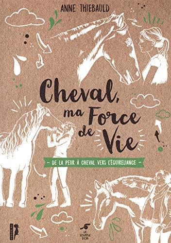Cheval, ma force de vie - De la peur à cheval à l'équireliance