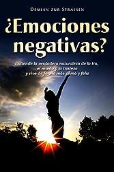 ¿Emociones negativas? - Entiende la verdadera naturaleza de la ira, el miedo y la tristeza y vive de forma más plena y feliz (Spanish Edition)