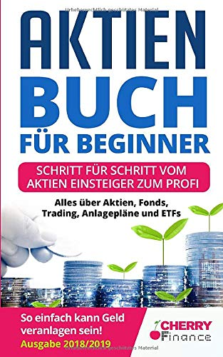 Aktien Buch für Beginner: Schritt für Schritt vom Aktien Einsteiger zum Profi - Alles über Aktien, Fonds, Trading, Anlagepläne und ETFs - So einfach ... Immobilien und Aktien für Einsteiger, Band 1)
