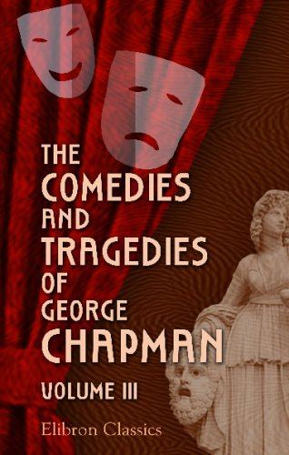 The Comedies and Tragedies of George Chapman: Now First Collected with Illustrative Notes and a Memoir of the Author. Volume 3