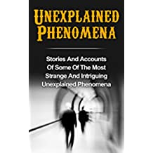 Unexplained Phenomena: Stories And Accounts Of Some Of The Most Strange And Intriguing Unexplained Phenomena (Bizarre True Stories, True Ghost Stories ... Haunted Asylums Book 2) (English Edition)