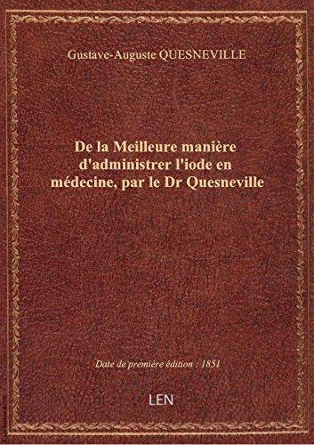 De la Meilleure manière d'administrer l'iode en médecine, par le Dr Quesneville par Gustave-Auguste QUES