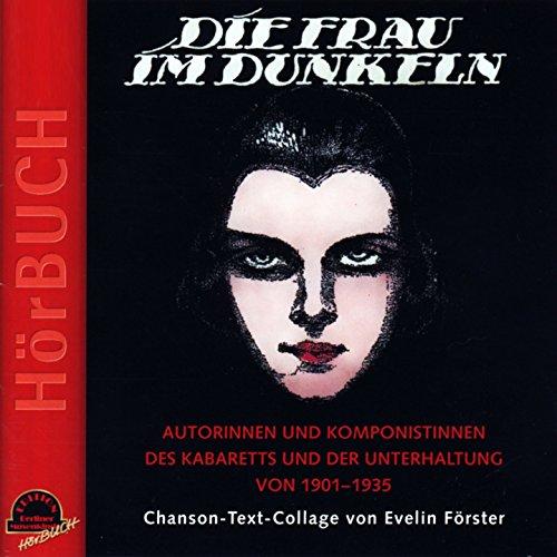 Die Frau im Dunkeln (Chanson-Text-Collage von Evelin Förster - Autorinnen und Komponistinnen des Kabaretts und der Unterhaltung von 1901-1935)