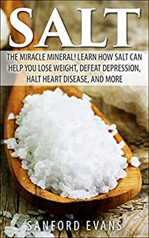 Salt: The Miracle Mineral! Learn How Salt Can Help You Lose Weight, Defeat Depression, Halt Heart Disease, and More (The Definitive Guide on Salt - How to Reap the Benefits of this Wonderful Mineral) by [Evans, Sanford]