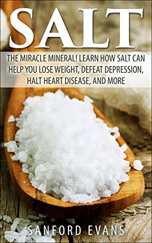 Salt: The Miracle Mineral! Learn How Salt Can Help You Lose Weight, Defeat Depression, Halt Heart Disease, and More (The Definitive Guide on Salt - How to Reap the Benefits of this Wonderful Mineral) book cover