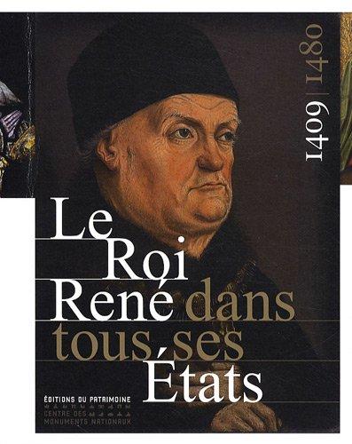 Le Roi René dans tous ses Etats, 1409-1480 par Jean-Michel Matz, Elisabeth Verry, Collectif