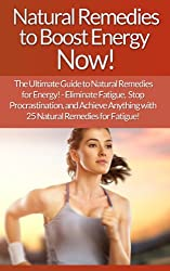 Natural Remedies: To Boost Energy Now! The Ultimate Guide To Natural Remedies For Energy! - Eliminate Fatigue, Stop Procrastination, And Achieve Anything ... Weight Loss, Willpower) (English Edition)