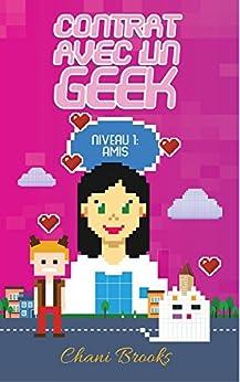 Contrat avec un Geek - Niveau 1 Amis: Une new romance geek et feel good. Passez au niveau supérieur de la comédie romantique et de la chicklit ! Intégrale missions1,2,3&bonus (French Edition) by [Brooks, Chani]