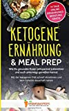 Ketogene Ernährung & Meal Prep: Wie Du gesundes Essen zeitsparend zubereitest und auch unterwegs genießen kannst - Mit der ketogenen