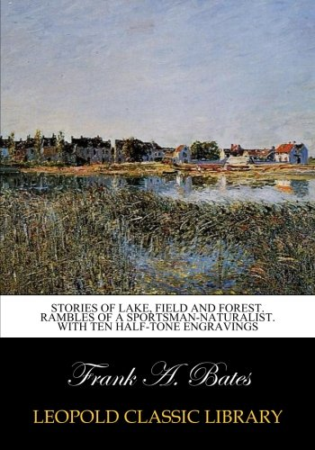Stories of lake, field and forest. Rambles of a sportsman-naturalist. With ten half-tone engravings por Frank A. Bates
