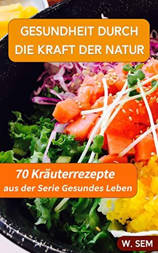Gesundheit durch die Kraft der Natur: 70 Kräuter Rezepte (Gesundes Leben 2)