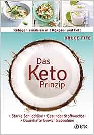 Das Keto-Prinzip: Ketogen ernähren mit Kokosöl und Fett: Starke Schilddrüse – gesunder Stoffwechsel – dauerhafte Gewichtsabnahme: Bruce Fife, Anni Pott