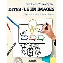 Dites-le en images: Des idées ? Un crayon ! (Efficacité professionnelle)