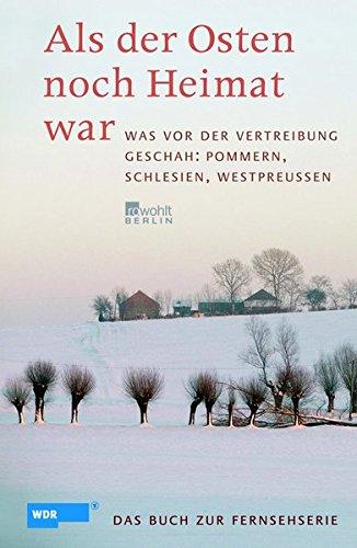 Als der Osten noch Heimat war: Was vor der Vertreibung geschah: Pommern, Schlesien, Westpreußen (das Buch zur WDR-Fernsehserie)