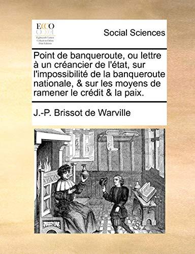 Point de Banqueroute, Ou Lettre À Un Créancier de l'État, Sur l'Impossibilité de la Banqueroute Nationale, & Sur Les Moyens de Ramener Le Crédit & La Paix. PDF Books