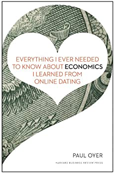 Everything I Ever Needed to Know about Economics I Learned from Online Dating by [Oyer, Paul]