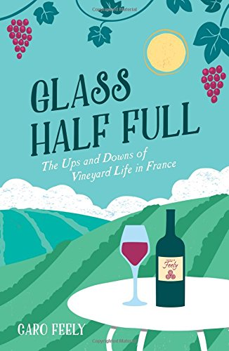 Glass Half Full: The Ups and Downs of Vineyard Life in France (Caro Feely Wine Collection)