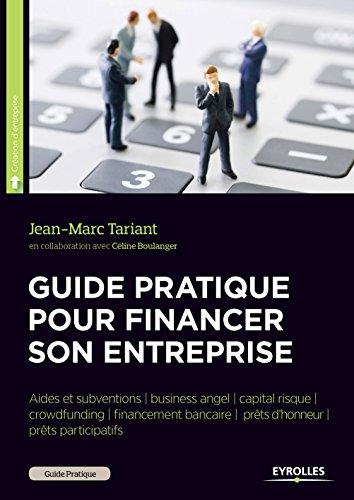 Guide pratique pour financer son entreprise: Aides et subventions - Business angel - Capital risque - Crowdfunding - Financement bancaire - Prêts d'honneur - Prêts participatif par Jean-Marc Tariant