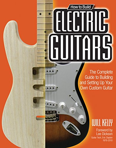How to Build Electric Guitars: The Complete Guide to Building and Setting up Your Own Custom Guitar por Will Kelly