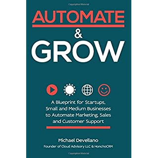 Automate and Grow: A Blueprint for Startups, Small and Medium Businesses to Automate Marketing, Sales and Customer Support
