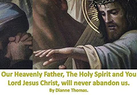 Our Heavenly Father, The Holy Spirit and You Lord Jesus Christ, will never abandon us.